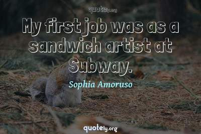 Photo Quote of My first job was as a sandwich artist at Subway.