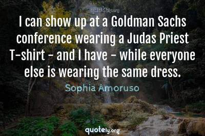 Photo Quote of I can show up at a Goldman Sachs conference wearing a Judas Priest T-shirt - and I have - while everyone else is wearing the same dress.