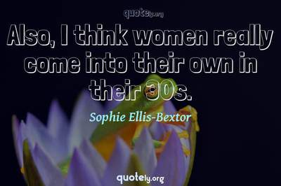 Photo Quote of Also, I think women really come into their own in their 30s.