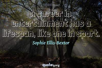 Photo Quote of A career in entertainment has a lifespan, like one in sport.