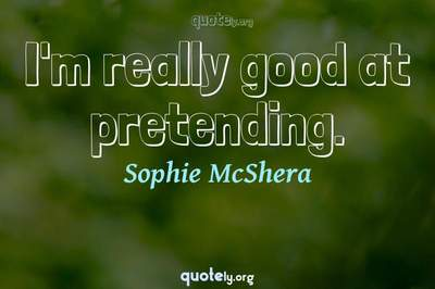 Photo Quote of I'm really good at pretending.