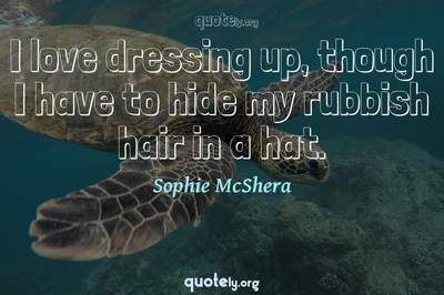Photo Quote of I love dressing up, though I have to hide my rubbish hair in a hat.