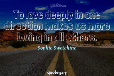 Photo Quote of To love deeply in one direction makes us more loving in all others.