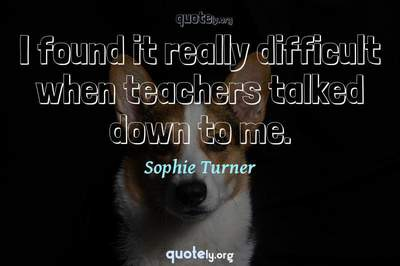 Photo Quote of I found it really difficult when teachers talked down to me.