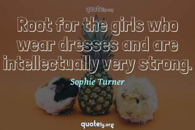 Photo Quote of Root for the girls who wear dresses and are intellectually very strong.