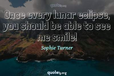 Photo Quote of Once every lunar eclipse, you should be able to see me smile!