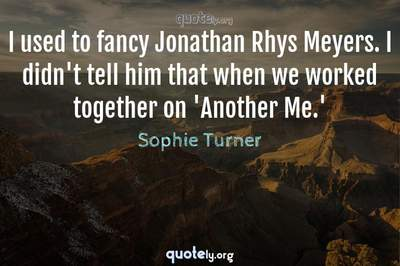 Photo Quote of I used to fancy Jonathan Rhys Meyers. I didn't tell him that when we worked together on 'Another Me.'