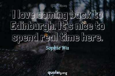 Photo Quote of I love coming back to Edinburgh. It's nice to spend real time here.