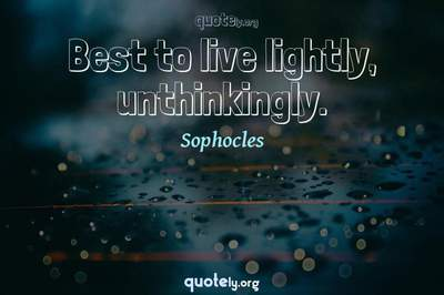 Photo Quote of Best to live lightly, unthinkingly.