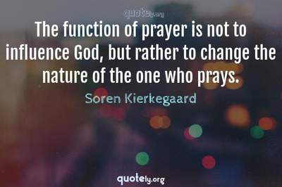Photo Quote of The function of prayer is not to influence God, but rather to change the nature of the one who prays.