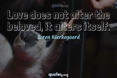 Photo Quote of Love does not alter the beloved, it alters itself.