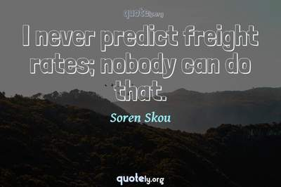 Photo Quote of I never predict freight rates; nobody can do that.