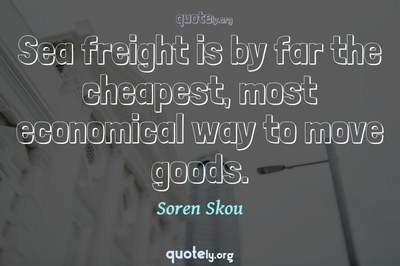 Photo Quote of Sea freight is by far the cheapest, most economical way to move goods.