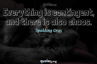 Photo Quote of Everything is contingent, and there is also chaos.