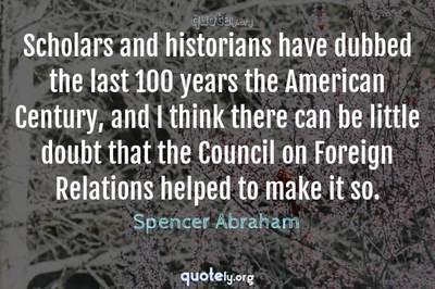 Photo Quote of Scholars and historians have dubbed the last 100 years the American Century, and I think there can be little doubt that the Council on Foreign Relations helped to make it so.