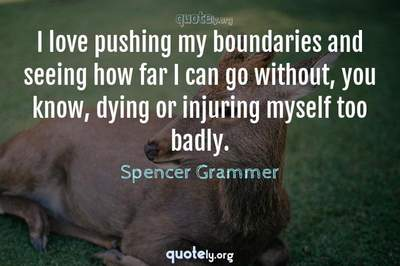 Photo Quote of I love pushing my boundaries and seeing how far I can go without, you know, dying or injuring myself too badly.