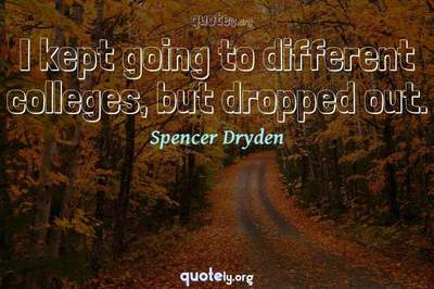 Photo Quote of I kept going to different colleges, but dropped out.