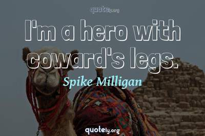 Photo Quote of I'm a hero with coward's legs.