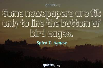 Photo Quote of Some newspapers are fit only to line the bottom of bird cages.
