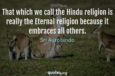 Photo Quote of That which we call the Hindu religion is really the Eternal religion because it embraces all others.
