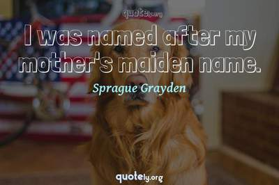 Photo Quote of I was named after my mother's maiden name.