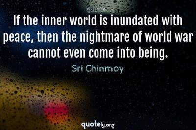 Photo Quote of If the inner world is inundated with peace, then the nightmare of world war cannot even come into being.