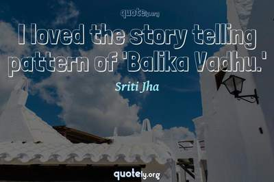 Photo Quote of I loved the story telling pattern of 'Balika Vadhu.'