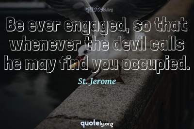 Photo Quote of Be ever engaged, so that whenever the devil calls he may find you occupied.