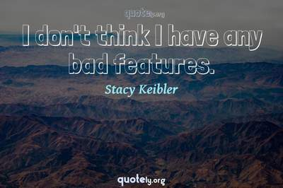 Photo Quote of I don't think I have any bad features.