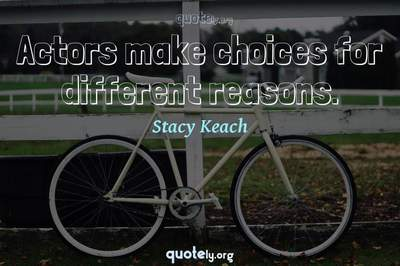 Photo Quote of Actors make choices for different reasons.