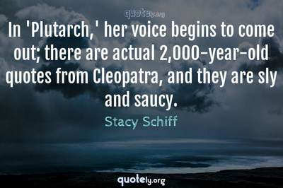 Photo Quote of In 'Plutarch,' her voice begins to come out; there are actual 2,000-year-old quotes from Cleopatra, and they are sly and saucy.
