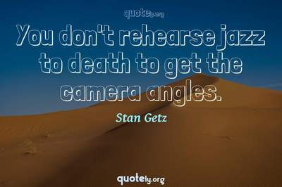 Photo Quote of You don't rehearse jazz to death to get the camera angles.