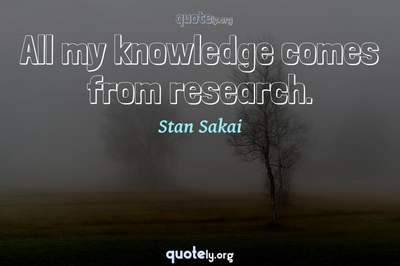 Photo Quote of All my knowledge comes from research.
