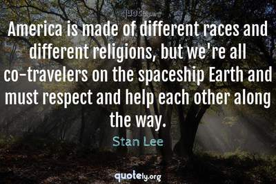 Photo Quote of America is made of different races and different religions, but we're all co-travelers on the spaceship Earth and must respect and help each other along the way.