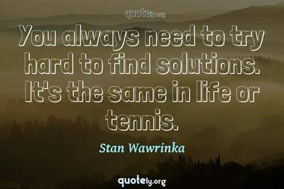 Photo Quote of You always need to try hard to find solutions. It's the same in life or tennis.