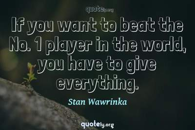 Photo Quote of If you want to beat the No. 1 player in the world, you have to give everything.