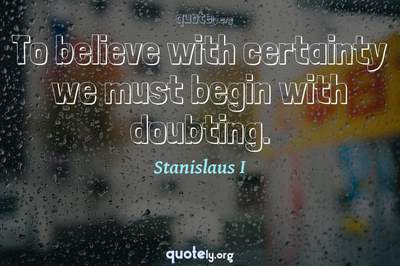 Photo Quote of To believe with certainty we must begin with doubting.