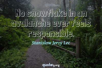 Photo Quote of No snowflake in an avalanche ever feels responsible.