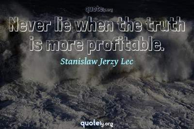 Photo Quote of Never lie when the truth is more profitable.