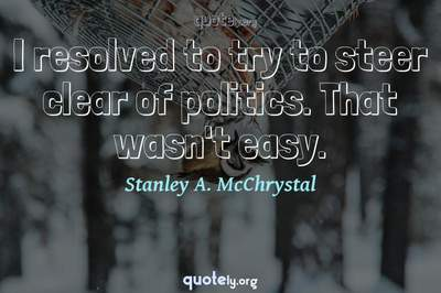 Photo Quote of I resolved to try to steer clear of politics. That wasn't easy.