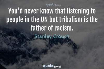 Photo Quote of You'd never know that listening to people in the UN but tribalism is the father of racism.