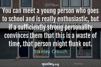 Photo Quote of You can meet a young person who goes to school and is really enthusiastic, but if a sufficiently strong personality convinces them that this is a waste of time, that person might flunk out.