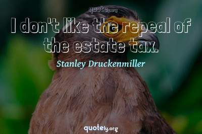 Photo Quote of I don't like the repeal of the estate tax.
