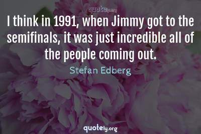 Photo Quote of I think in 1991, when Jimmy got to the semifinals, it was just incredible all of the people coming out.