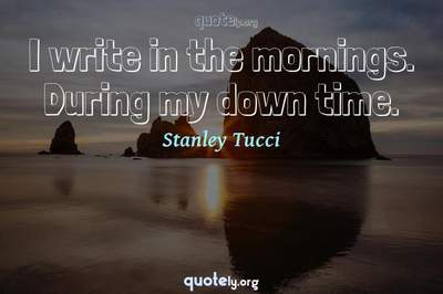 Photo Quote of I write in the mornings. During my down time.