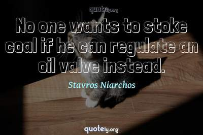 Photo Quote of No one wants to stoke coal if he can regulate an oil valve instead.