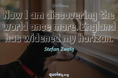 Photo Quote of Now I am discovering the world once more. England has widened my horizon.