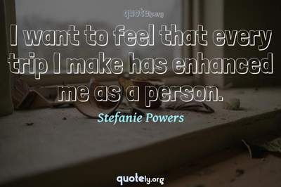 Photo Quote of I want to feel that every trip I make has enhanced me as a person.