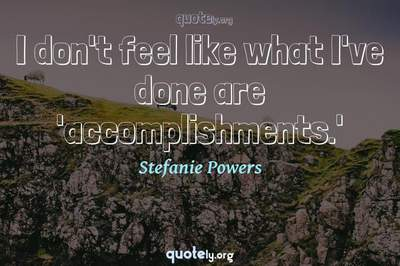 Photo Quote of I don't feel like what I've done are 'accomplishments.'