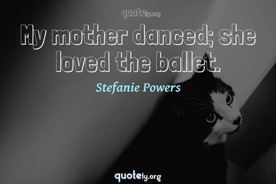 Photo Quote of My mother danced; she loved the ballet.